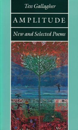 Amplitude New and Selected Poems. Tess Gallagher