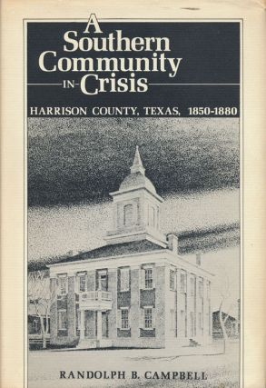 A Southern Community in Crisis Harrison County, Texas 1850-1880. Randolph B. Campbell.