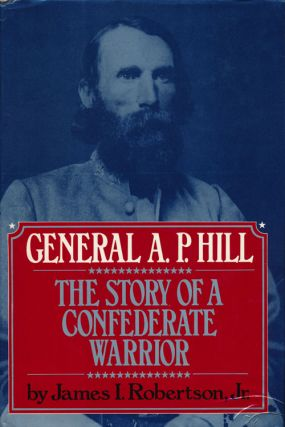 General A. P. Hill: The Story of a Confederate Warrior. James I. Robertson Jr