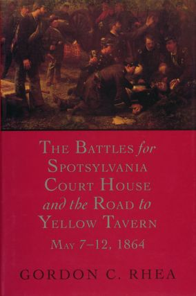 The Battles for Spotsylvania Court House and the Road to Yellow Tavern, May 7-12, 1864. Gordon C....