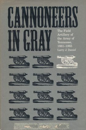 Cannoneers in Gray The Field Artillery of the Army of Tennessee, 1861-65. Larry J. Daniel