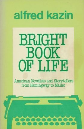 Bright Book of Life American Novelists and Storytellers from Hemingway to Mailer. Alfred Kazin