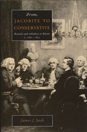 From Jacobite to Conservative Reaction and Orthodoxy in Britain, C. 1760-1832. James J. Sack