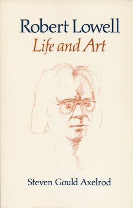 Robert Lowell Life and Art. Steven Gould Axelrod