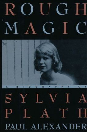 Rough Magic A Biography of Sylvia Plath. Paul Alexander