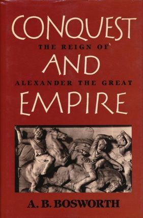 Conquest and Empire The Reign of Alexander the Great. A. B. Bosworth