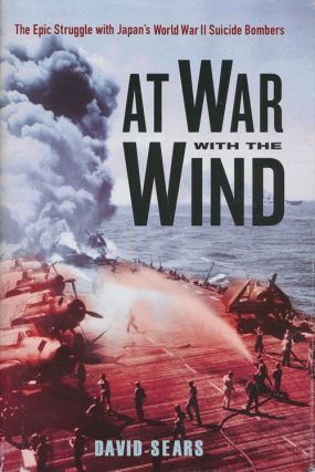 At War with the Wind The Epic Struggle with Japan's World War II Suicide Bombers. David Sears