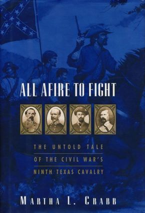 All Afire to Fight The Untold Tale of the Civil War's Ninth Texas Cavalry. Martha L. Crabb