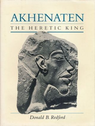 Akhenaten The Heretic King. Donald B. Redford