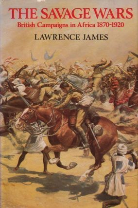 The Savage Wars British Campaigns in Africa 1870-1920. Lawrence James.