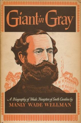 Giant in Gray: A Biography of Wade Hampton of South Carolina. Manly Wade Wellman