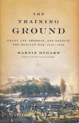 The Training Ground Grant, Lee, Sherman, and Davis in the Mexican War, 1846-1848. Martin Dugard