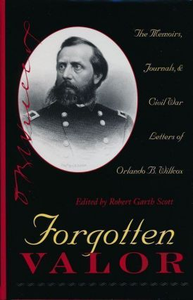 Forgotten Valor The Memoirs, Journals, & Civil War Letters of Orlando B. Willcox. Orlando B....
