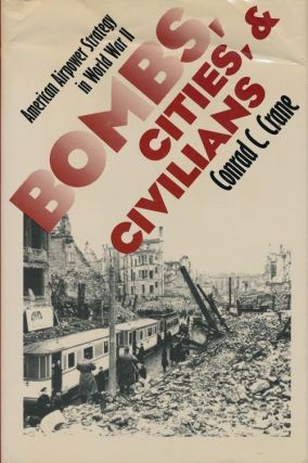 Bombs, Cities, and Civilians American Airpower Strategy in World War II. Conrad C. Crane
