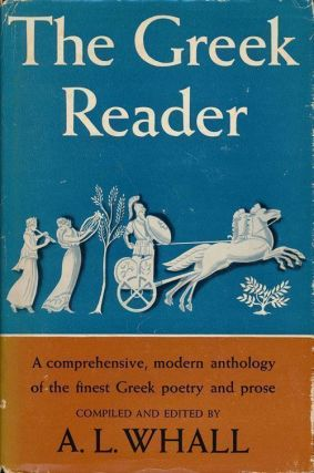 The Greek Reader A Comprehensive, Modern Anthology of the Finest Greek Poetry and Prose. A. L. Whall