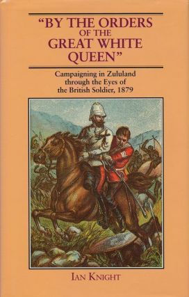 By the Orders of the Great White Queen Campaigning in Zululand through the Eyes of the British...