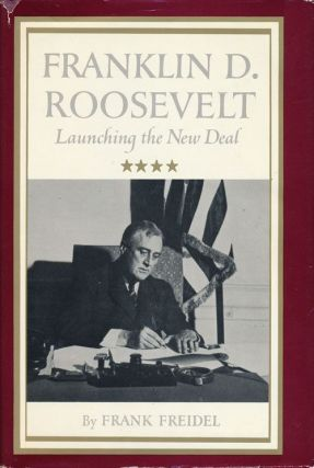 Franklin D. Roosevelt : Launching the New Deal. Frank Freidel
