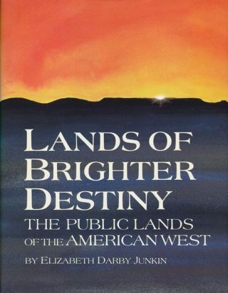 Lands of Brighter Destiny: the Public Lands of the American West. Elizabeth Darby Junkin