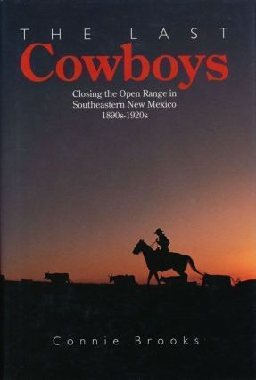 The Last Cowboys Closing the Open Range in Southeastern New Mexico 1890s-1920s. Connie Brooks