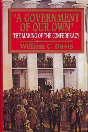 """A Government of Our Own"" The Making of the Confederacy. William C. Davis"