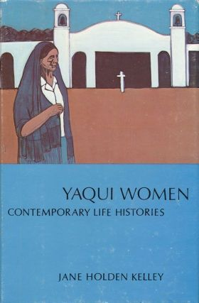 Yaqui Women Contemporary Life Histories. Jane Holden Kelley