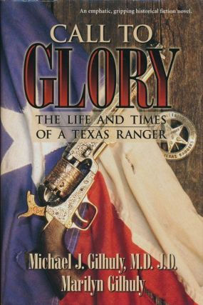 Call to Glory The Life and Times of a Texas Ranger. Michael J. D. Gilhuly, Marilyn Clark Gilhuly