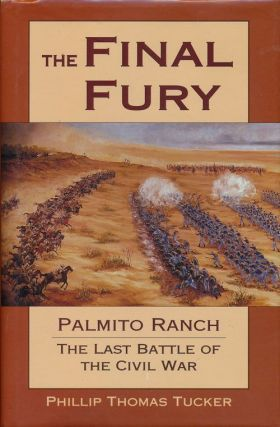 The Final Fury Palmito Ranch the Last Battle of the Civil War. Phillip Thomas Tucker