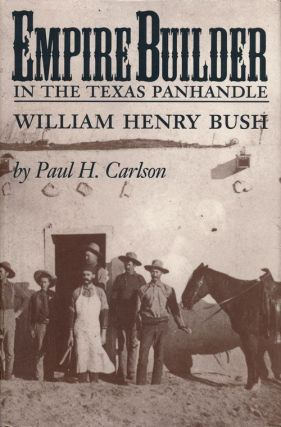 Empire Builder in the Texas Panhandle William Henry Bush. Paul H. Carlson