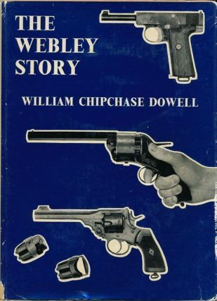 The Webley Story A History of Webley Pistols and Revolvers, and the Development of the Pistol...