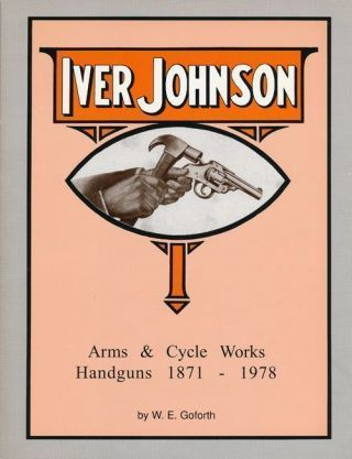 Iver Johnson's Arms and Cycle Works Handguns, 1871-1978. W. E. Goforth