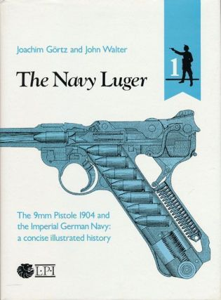 The Navy Luger The 9mm Pistole 1904 and the Imperial German Navy: a Concise Illlustrated History....