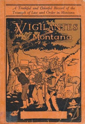 Vigilantes of Montana A Truthful and Colorful Record of the Triumph of Law and Order in Montana....