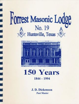 Forrest Masonic Lodge No. 19 Huntsville, Texas 150 Years 1844-1994. J. D. Dickenson