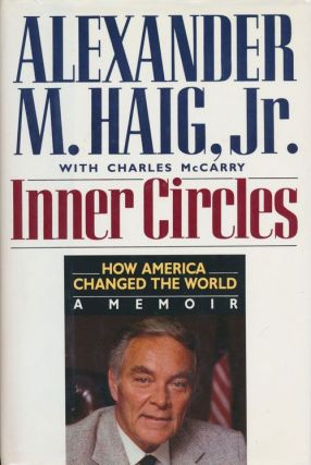 Inner Circles How America Changed the World : A Memoir. Alexander Meigs Haig