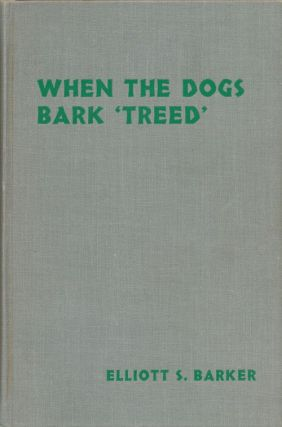 "When the Dogs Bark ""Treed"" A Year on the Trail of the Longtails. Elliott S. Barker"