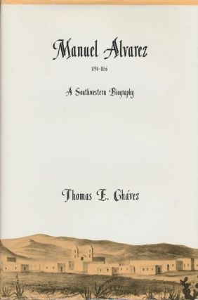 Manual Alvarez, 1794-1856 A Southwestern Biography. Thomas E. Chavez