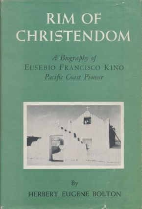 Rim of Christendom A Biography of Eusebio Francisco Kino, Pacific Coast Pioneer. Herbert Eugene...