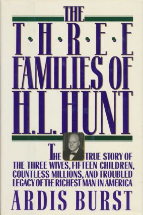 The Three Families of H. L. Hunt The True Story of the Three Wives, Fifteen Children, Countless Millions, and Troubled Legacy of the Richest Man in America. Ardis Burst.