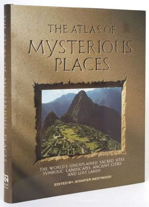 The Atlas of Mysterious Places The World's Unexplained Sacred Sites, Symbolic Landscapes, Ancient...