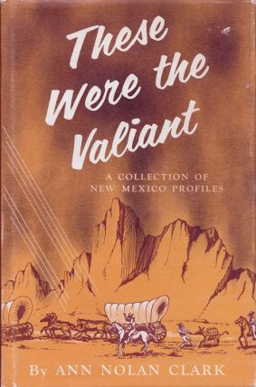 These Were the Valiant A Collection of New Mexico Profiles. Ann Nolan Clark