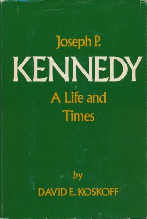 Joseph P. Kennedy A Life and Times. David E. Koskoff