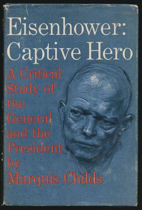 Eisenhower: Captive Hero A Critical Study of the General and the President. Marquis Childs