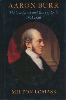 Aaron Burr The Conspiracy and Years of Exile 1805-1836. Milton Lomask