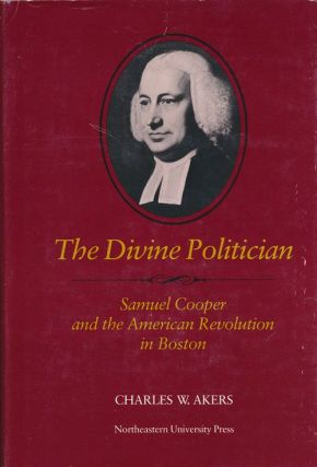 The Divine Politician Samuel Cooper and the American Revolution in Boston. Charles W. Akers.