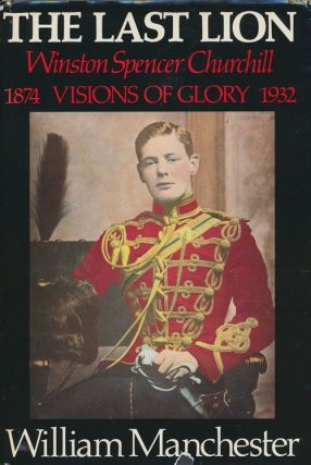 The Last Lion Winston: Spencer Churchill: Visions of Glory 1874-1932. William Manchester