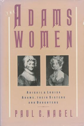 The Adams Women Abigail and Louisa Adams, Their Sisters, and Daughters. Paul C. Nagel