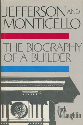 Jefferson and Monticello Biography of a Builder. Jack McLaughlin