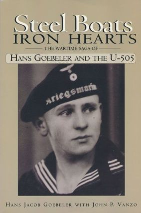Steel Boats Iron Hearts The Wartime Gaga of Hans Goebeler and the U-505. Hans Jacob Goebeler,...