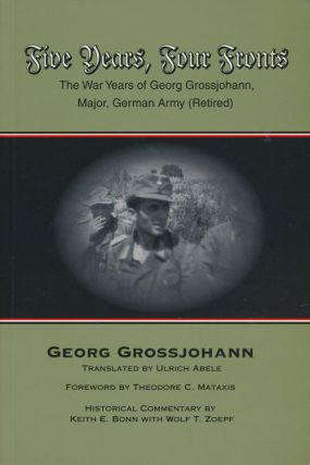 Five Years, Four Fronts The War Years of Georg Grossjohann, Major, German Army (Retired). Georg...
