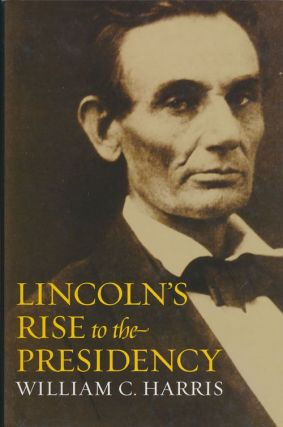 Lincoln's Rise to the Presidency. William C. Harris
